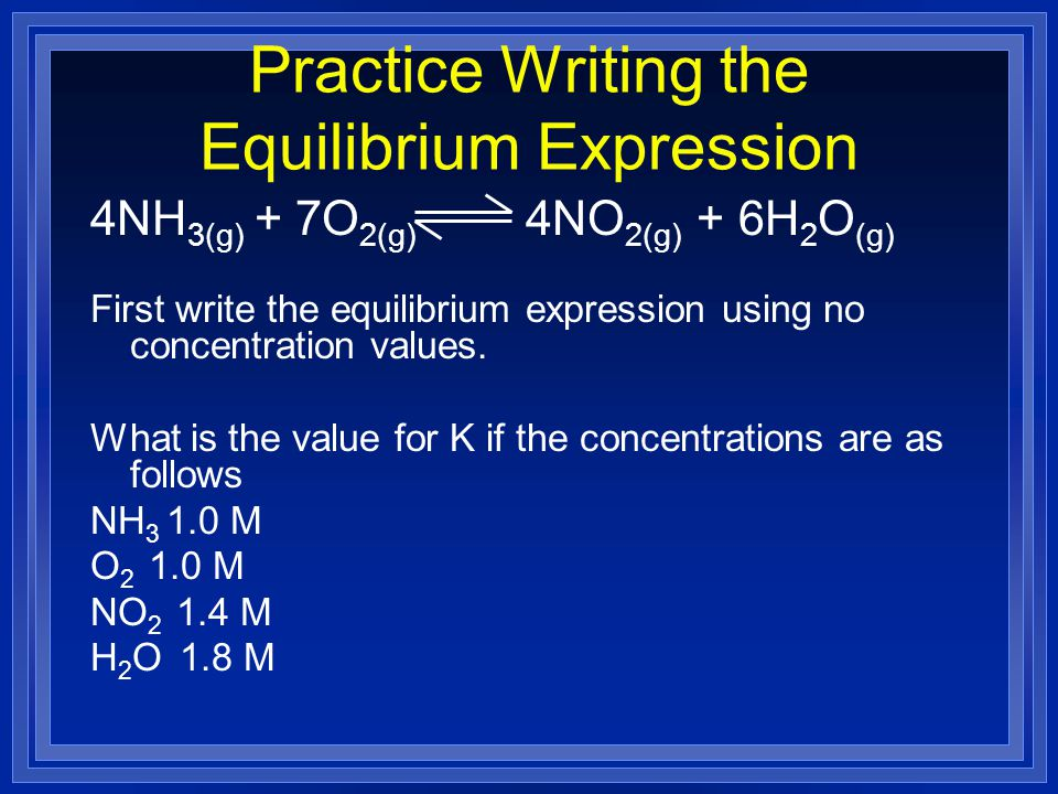 Practice Writing the Equilibrium Expression 4NH 3(g) + 7O 2(g) 4NO 2(g) + 6H 2 O (g) First write the equilibrium expression using no concentration values.