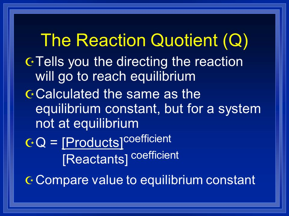 The Reaction Quotient (Q) Z Tells you the directing the reaction will go to reach equilibrium Z Calculated the same as the equilibrium constant, but for a system not at equilibrium Z Q = [Products] coefficient [Reactants] coefficient Z Compare value to equilibrium constant