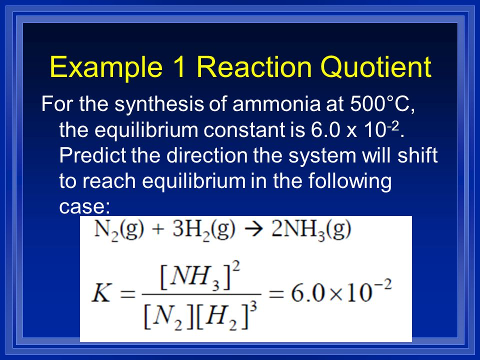 Example 1 Reaction Quotient For the synthesis of ammonia at 500°C, the equilibrium constant is 6.0 x 10 -2. Predict the direction the system will shif