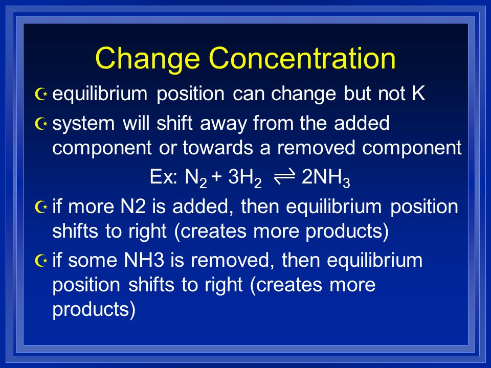 Change Concentration Z equilibrium position can change but not K Z system will shift away from the added component or towards a removed component Ex: