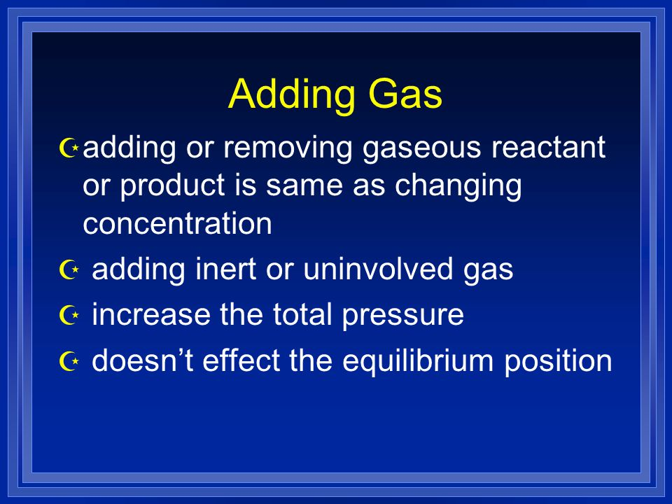 Adding Gas Z adding or removing gaseous reactant or product is same as changing concentration Z adding inert or uninvolved gas Z increase the total pr
