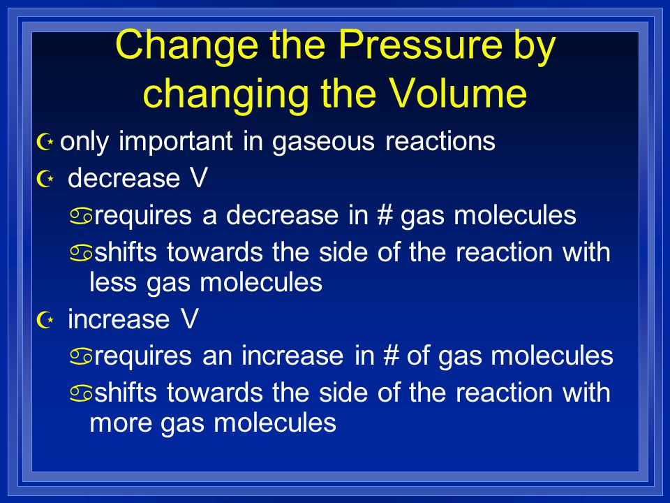 Change the Pressure by changing the Volume Z only important in gaseous reactions Z decrease V a requires a decrease in # gas molecules a shifts towards the side of the reaction with less gas molecules Z increase V a requires an increase in # of gas molecules a shifts towards the side of the reaction with more gas molecules
