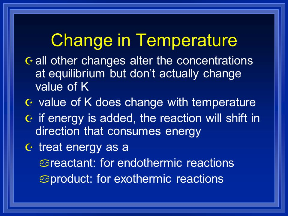 Change in Temperature Z all other changes alter the concentrations at equilibrium but don't actually change value of K Z value of K does change with t