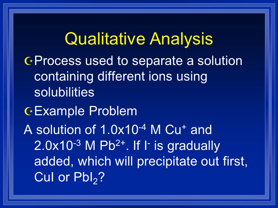 Qualitative Analysis Z Process used to separate a solution containing different ions using solubilities Z Example Problem A solution of 1.0x10 -4 M Cu