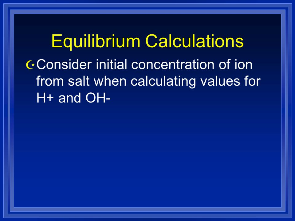 Equilibrium Calculations Z Consider initial concentration of ion from salt when calculating values for H+ and OH-