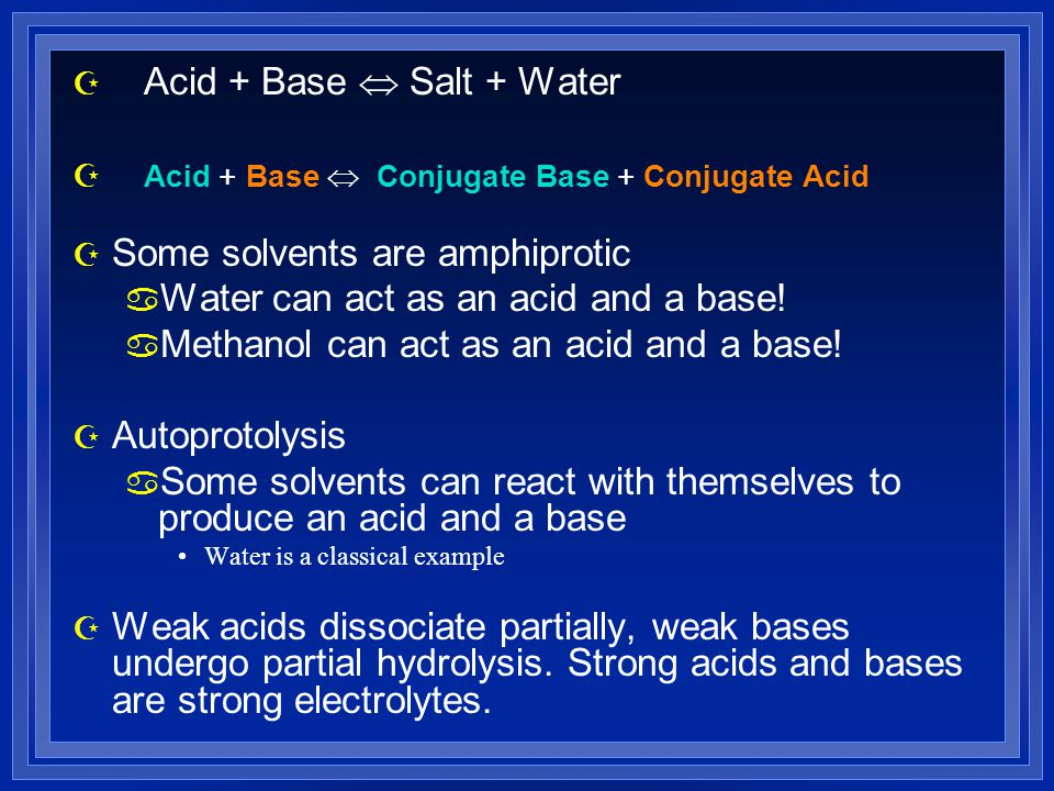 Z Acid + Base  Salt + Water Z Acid + Base  Conjugate Base + Conjugate Acid Z Some solvents are amphiprotic a Water can act as an acid and a base.