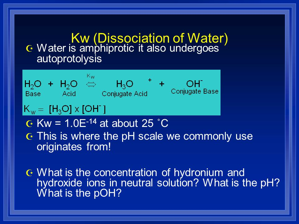 Kw (Dissociation of Water) Z Water is amphiprotic it also undergoes autoprotolysis Z Kw = 1.0E -14 at about 25 ˚C Z This is where the pH scale we commonly use originates from.