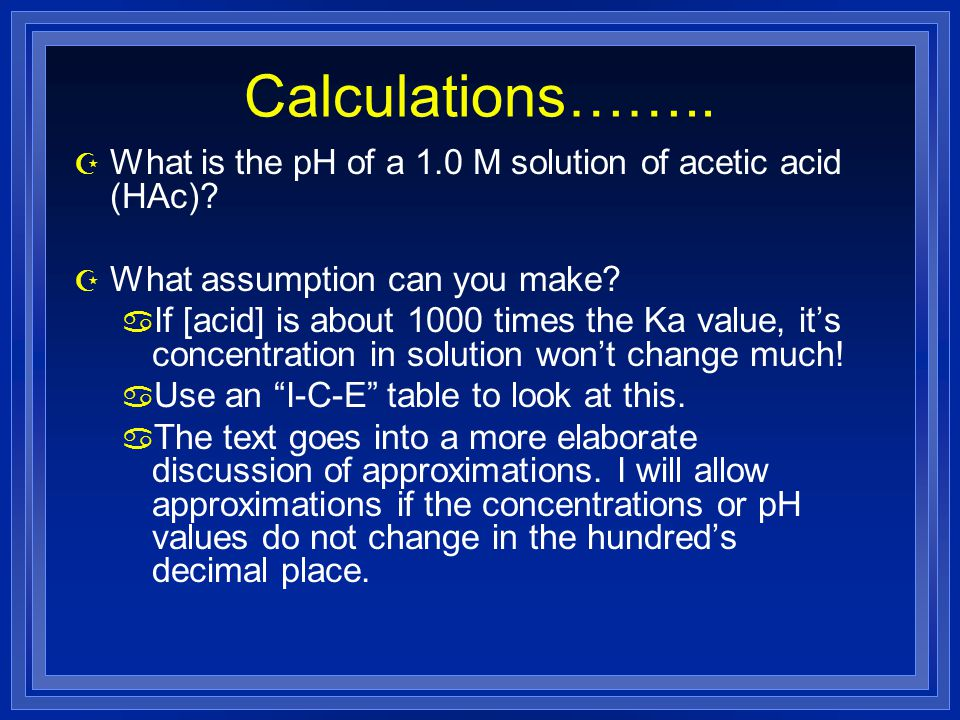Calculations…….. Z What is the pH of a 1.0 M solution of acetic acid (HAc)? Z What assumption can you make? a If [acid] is about 1000 times the Ka val