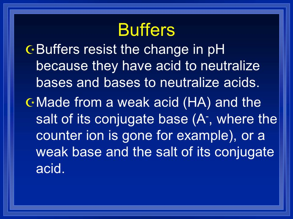 Buffers Z Buffers resist the change in pH because they have acid to neutralize bases and bases to neutralize acids. Z Made from a weak acid (HA) and t