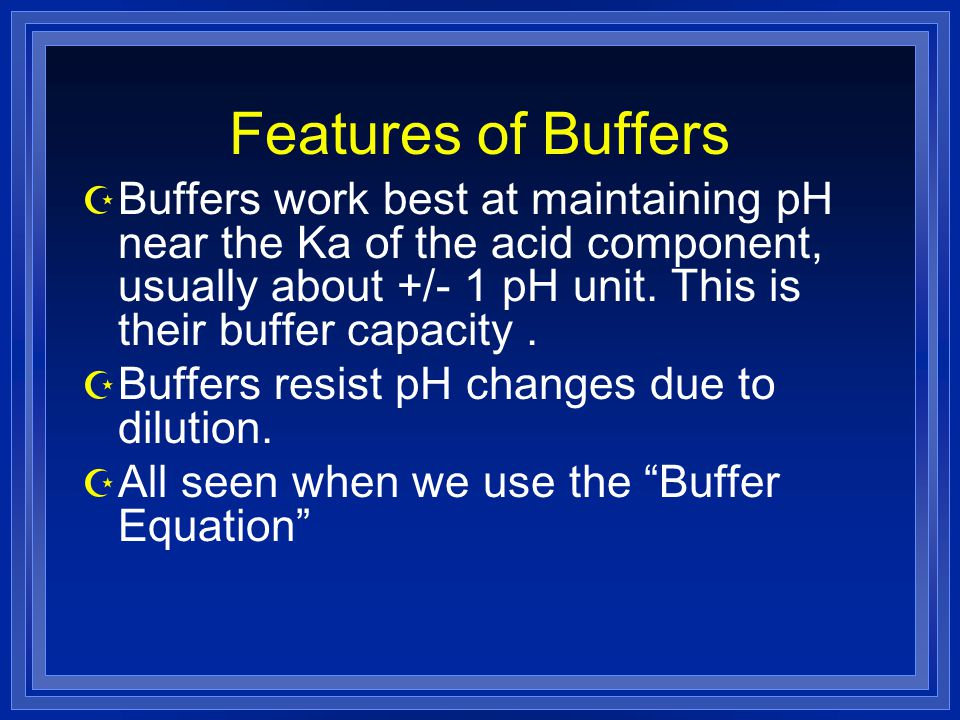 Features of Buffers Z Buffers work best at maintaining pH near the Ka of the acid component, usually about +/- 1 pH unit.