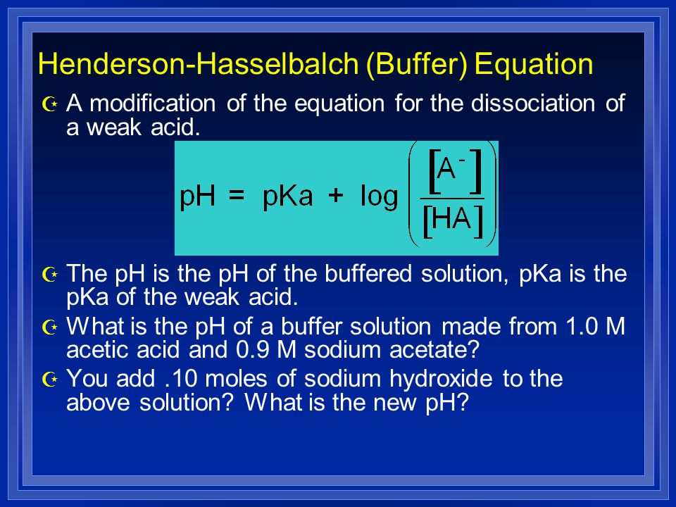Henderson-Hasselbalch (Buffer) Equation Z A modification of the equation for the dissociation of a weak acid.