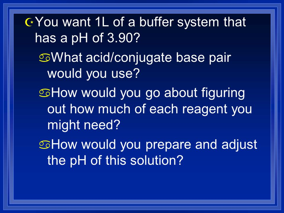 Z You want 1L of a buffer system that has a pH of 3.90? a What acid/conjugate base pair would you use? a How would you go about figuring out how much
