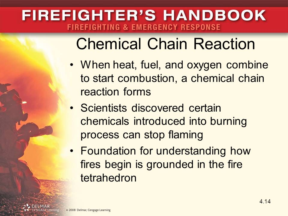 Chemical Chain Reaction When heat, fuel, and oxygen combine to start combustion, a chemical chain reaction forms Scientists discovered certain chemicals introduced into burning process can stop flaming Foundation for understanding how fires begin is grounded in the fire tetrahedron 4.14