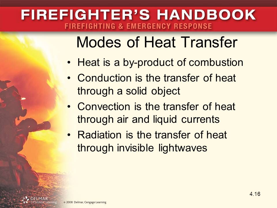 Modes of Heat Transfer Heat is a by-product of combustion Conduction is the transfer of heat through a solid object Convection is the transfer of heat through air and liquid currents Radiation is the transfer of heat through invisible lightwaves 4.16