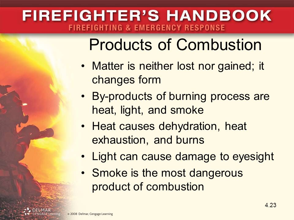 Products of Combustion Matter is neither lost nor gained; it changes form By-products of burning process are heat, light, and smoke Heat causes dehydration, heat exhaustion, and burns Light can cause damage to eyesight Smoke is the most dangerous product of combustion 4.23