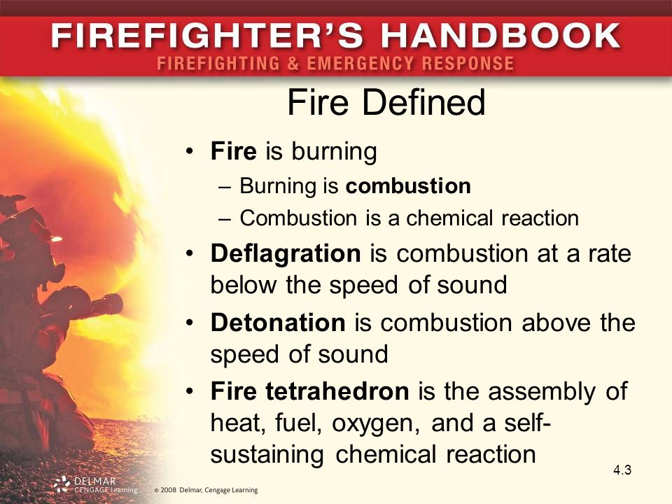 Fire Defined Fire is burning –Burning is combustion –Combustion is a chemical reaction Deflagration is combustion at a rate below the speed of sound Detonation is combustion above the speed of sound Fire tetrahedron is the assembly of heat, fuel, oxygen, and a self- sustaining chemical reaction 4.3