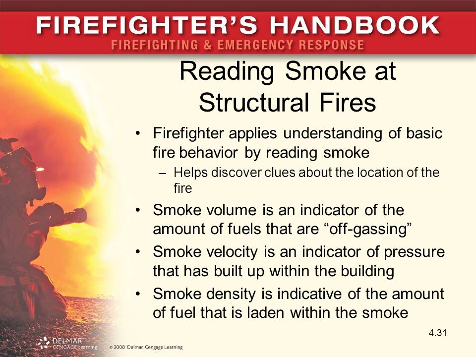 Reading Smoke at Structural Fires Firefighter applies understanding of basic fire behavior by reading smoke –Helps discover clues about the location of the fire Smoke volume is an indicator of the amount of fuels that are off-gassing Smoke velocity is an indicator of pressure that has built up within the building Smoke density is indicative of the amount of fuel that is laden within the smoke 4.31