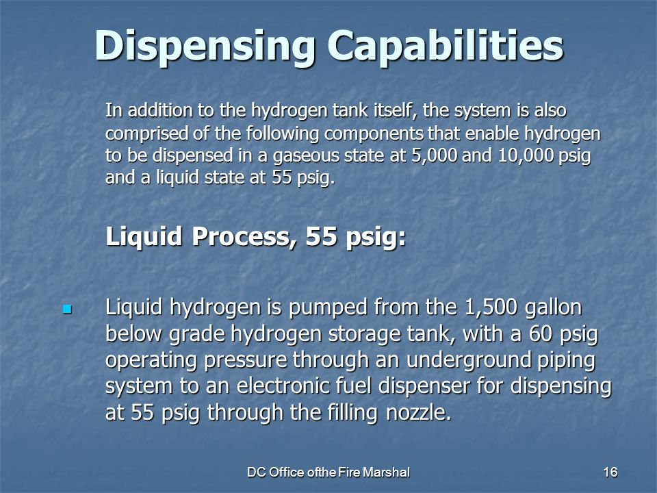 DC Office ofthe Fire Marshal16 Dispensing Capabilities In addition to the hydrogen tank itself, the system is also comprised of the following components that enable hydrogen to be dispensed in a gaseous state at 5,000 and 10,000 psig and a liquid state at 55 psig.