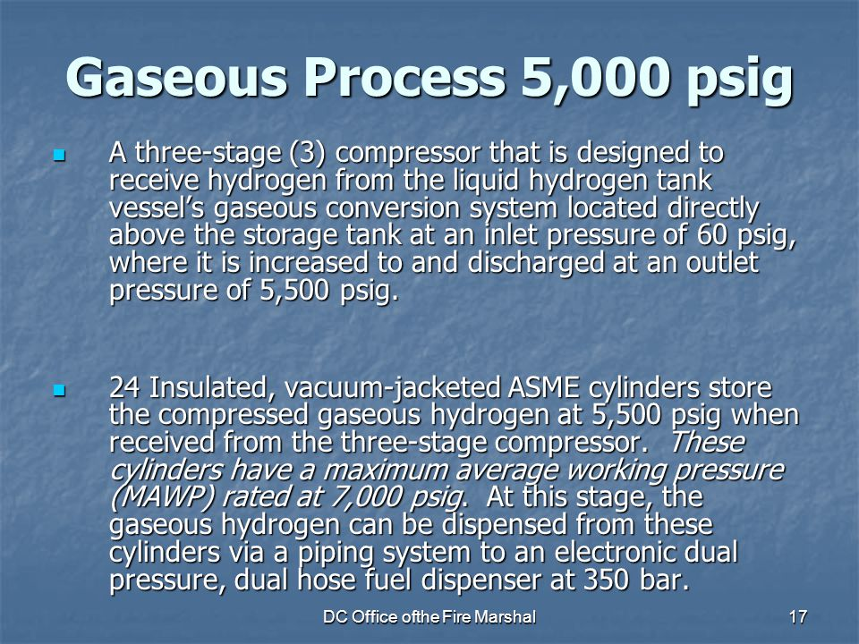 DC Office ofthe Fire Marshal17 Gaseous Process 5,000 psig A three-stage (3) compressor that is designed to receive hydrogen from the liquid hydrogen tank vessel's gaseous conversion system located directly above the storage tank at an inlet pressure of 60 psig, where it is increased to and discharged at an outlet pressure of 5,500 psig.
