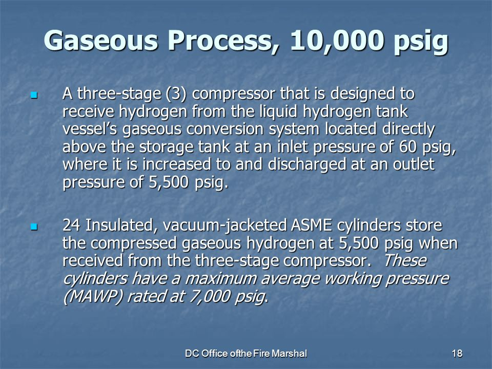 DC Office ofthe Fire Marshal18 Gaseous Process, 10,000 psig A three-stage (3) compressor that is designed to receive hydrogen from the liquid hydrogen tank vessel's gaseous conversion system located directly above the storage tank at an inlet pressure of 60 psig, where it is increased to and discharged at an outlet pressure of 5,500 psig.