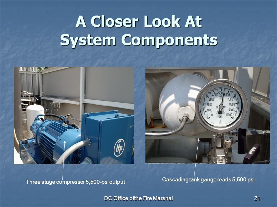 DC Office ofthe Fire Marshal21 A Closer Look At System Components Three stage compressor 5,500-psi output Cascading tank gauge reads 5,500 psi