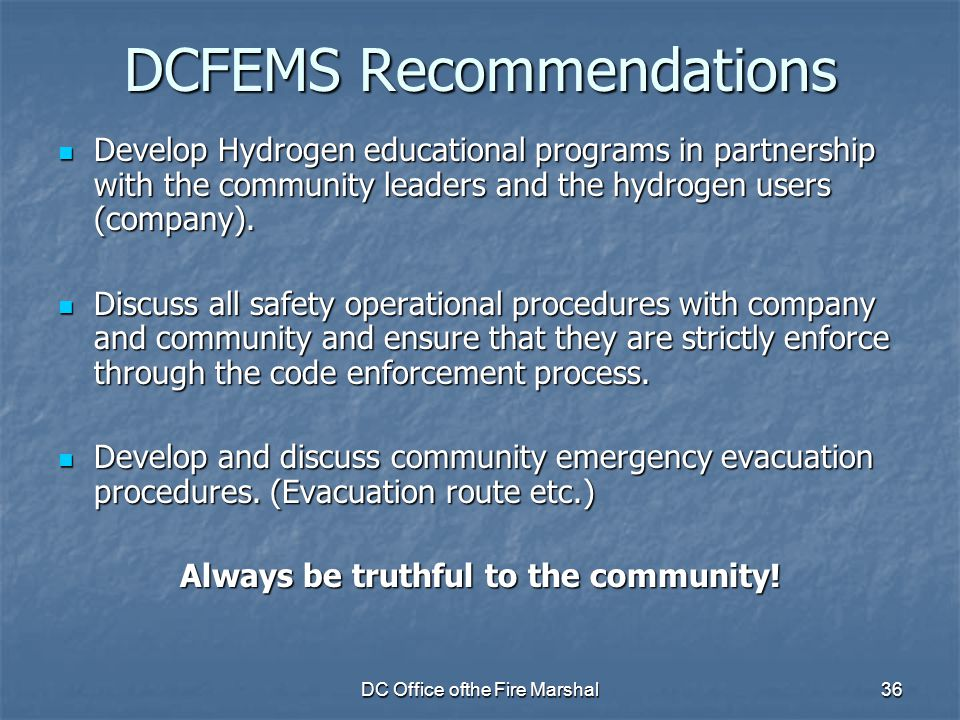 DC Office ofthe Fire Marshal36 DCFEMS Recommendations Develop Hydrogen educational programs in partnership with the community leaders and the hydrogen users (company).