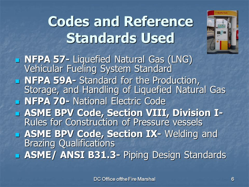 DC Office ofthe Fire Marshal6 Codes and Reference Standards Used NFPA 57- Liquefied Natural Gas (LNG) Vehicular Fueling System Standard NFPA 57- Liquefied Natural Gas (LNG) Vehicular Fueling System Standard NFPA 59A- Standard for the Production, Storage, and Handling of Liquefied Natural Gas NFPA 59A- Standard for the Production, Storage, and Handling of Liquefied Natural Gas NFPA 70- National Electric Code NFPA 70- National Electric Code ASME BPV Code, Section VIII, Division I- Rules for Construction of Pressure vessels ASME BPV Code, Section VIII, Division I- Rules for Construction of Pressure vessels ASME BPV Code, Section IX- Welding and Brazing Qualifications ASME BPV Code, Section IX- Welding and Brazing Qualifications ASME/ ANSI B31.3- Piping Design Standards ASME/ ANSI B31.3- Piping Design Standards