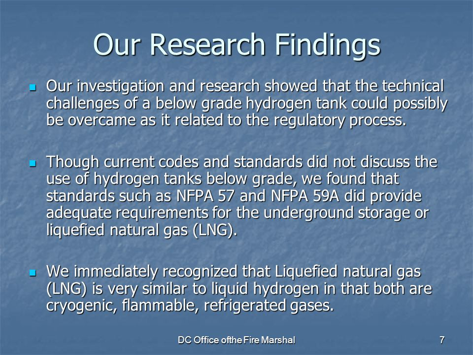 DC Office ofthe Fire Marshal7 Our Research Findings Our investigation and research showed that the technical challenges of a below grade hydrogen tank could possibly be overcame as it related to the regulatory process.