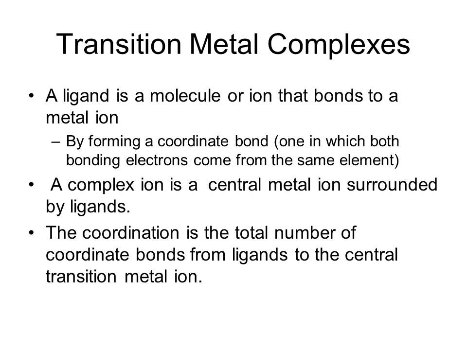 Transition Metal Complexes A ligand is a molecule or ion that bonds to a metal ion –By forming a coordinate bond (one in which both bonding electrons
