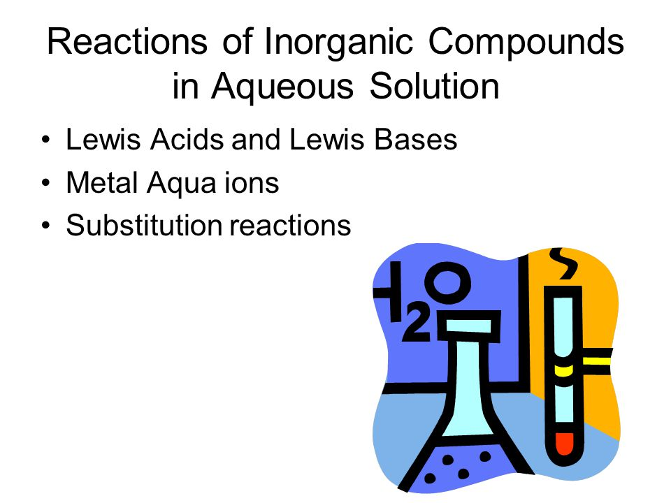 Reactions of Inorganic Compounds in Aqueous Solution Lewis Acids and Lewis Bases Metal Aqua ions Substitution reactions