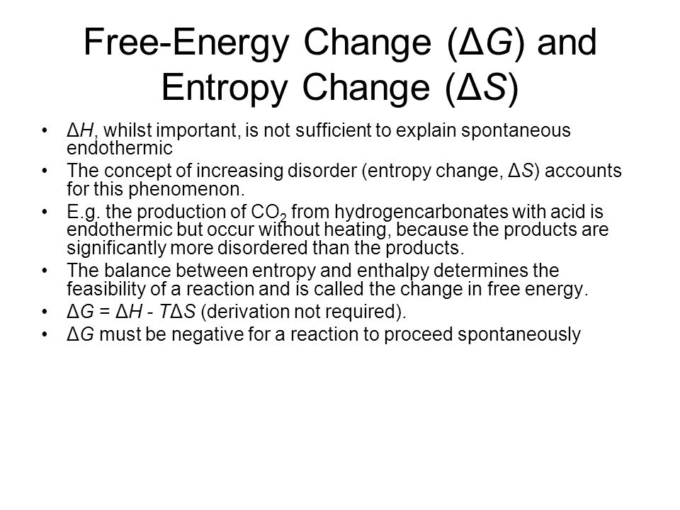 Free-Energy Change (ΔG) and Entropy Change (ΔS) ΔH, whilst important, is not sufficient to explain spontaneous endothermic The concept of increasing disorder (entropy change, ΔS) accounts for this phenomenon.