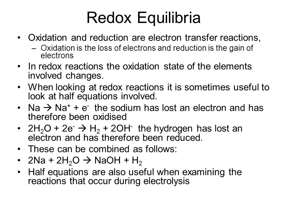 Redox Equilibria Oxidation and reduction are electron transfer reactions, –Oxidation is the loss of electrons and reduction is the gain of electrons In redox reactions the oxidation state of the elements involved changes.