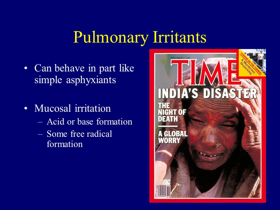 Pulmonary Irritants Can behave in part like simple asphyxiants Mucosal irritation –Acid or base formation –Some free radical formation