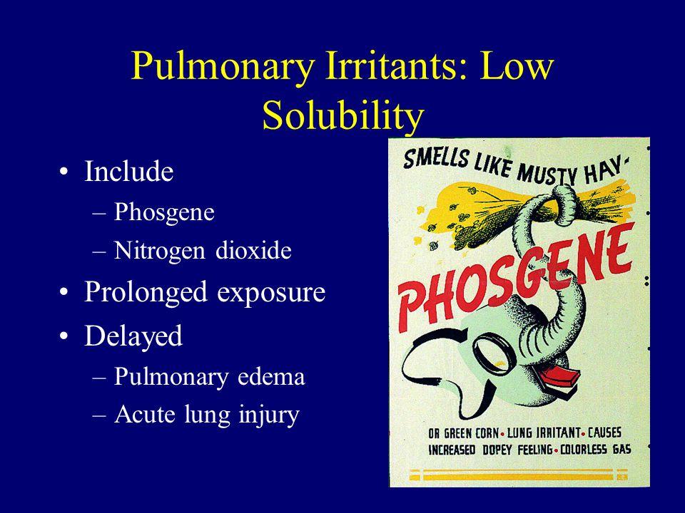 Pulmonary Irritants: Low Solubility Include –Phosgene –Nitrogen dioxide Prolonged exposure Delayed –Pulmonary edema –Acute lung injury