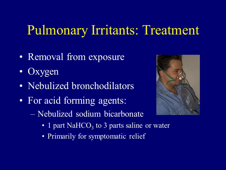 Pulmonary Irritants: Treatment Removal from exposure Oxygen Nebulized bronchodilators For acid forming agents: –Nebulized sodium bicarbonate 1 part NaHCO 3 to 3 parts saline or water Primarily for symptomatic relief