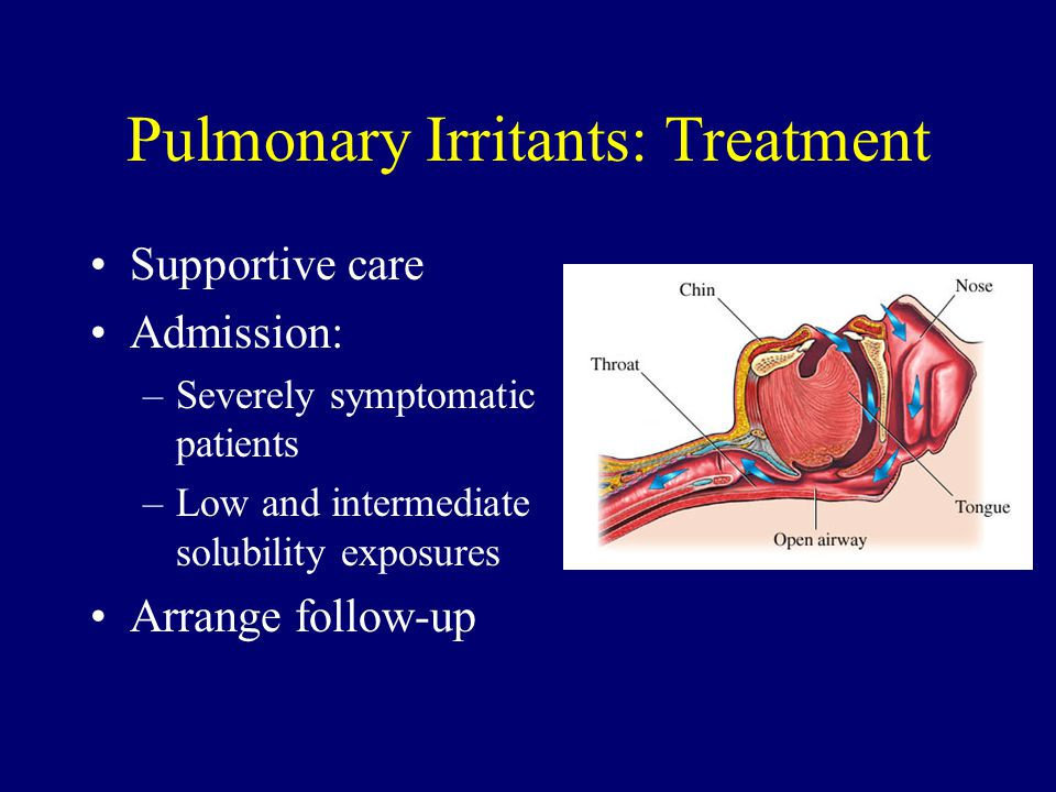 Pulmonary Irritants: Treatment Supportive care Admission: –Severely symptomatic patients –Low and intermediate solubility exposures Arrange follow-up