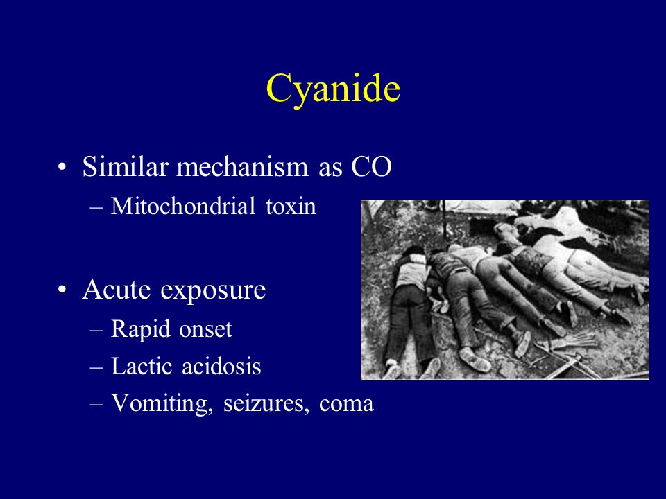 Cyanide Similar mechanism as CO –Mitochondrial toxin Acute exposure –Rapid onset –Lactic acidosis –Vomiting, seizures, coma