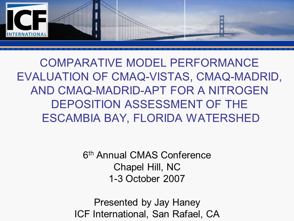 COMPARATIVE MODEL PERFORMANCE EVALUATION OF CMAQ-VISTAS, CMAQ-MADRID, AND CMAQ-MADRID-APT FOR A NITROGEN DEPOSITION ASSESSMENT OF THE ESCAMBIA BAY, FLORIDA WATERSHED 6 th Annual CMAS Conference Chapel Hill, NC 1-3 October 2007 Presented by Jay Haney ICF International, San Rafael, CA