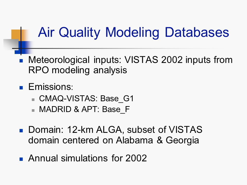 Air Quality Modeling Databases Meteorological inputs: VISTAS 2002 inputs from RPO modeling analysis Emissions : CMAQ-VISTAS: Base_G1 MADRID & APT: Base_F Domain: 12-km ALGA, subset of VISTAS domain centered on Alabama & Georgia Annual simulations for 2002