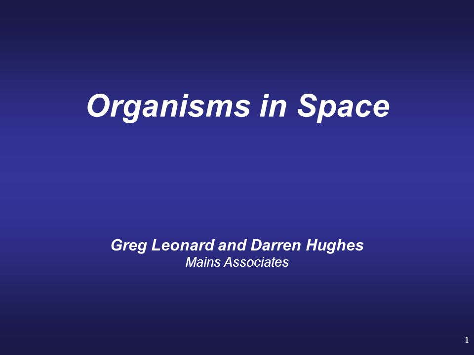 1 Organisms in Space Greg Leonard and Darren Hughes Mains Associates