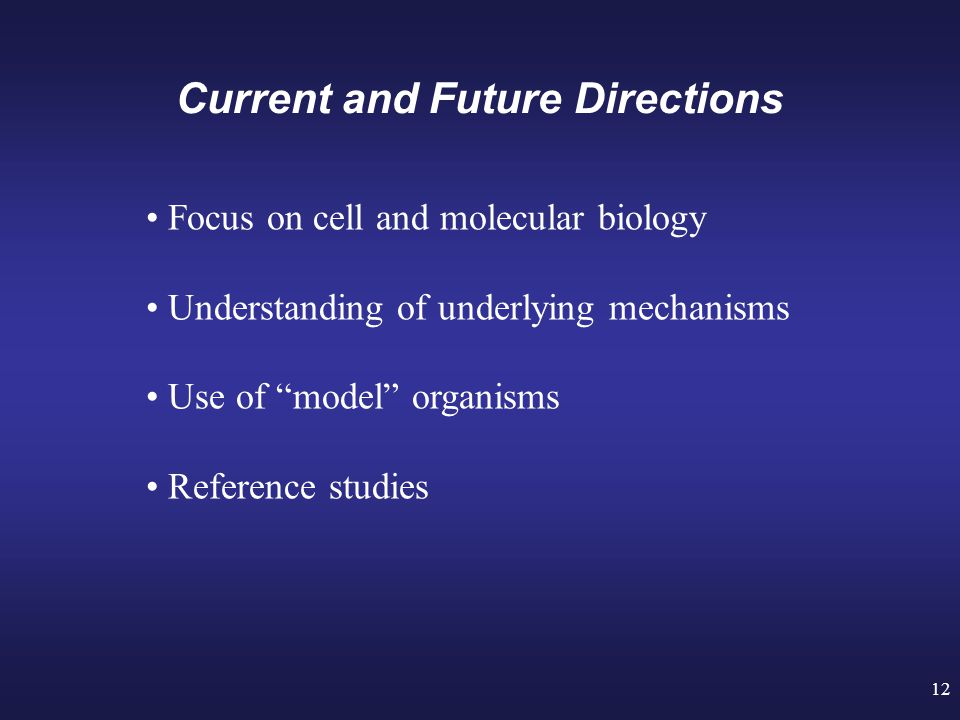 12 Current and Future Directions Focus on cell and molecular biology Understanding of underlying mechanisms Use of model organisms Reference studies