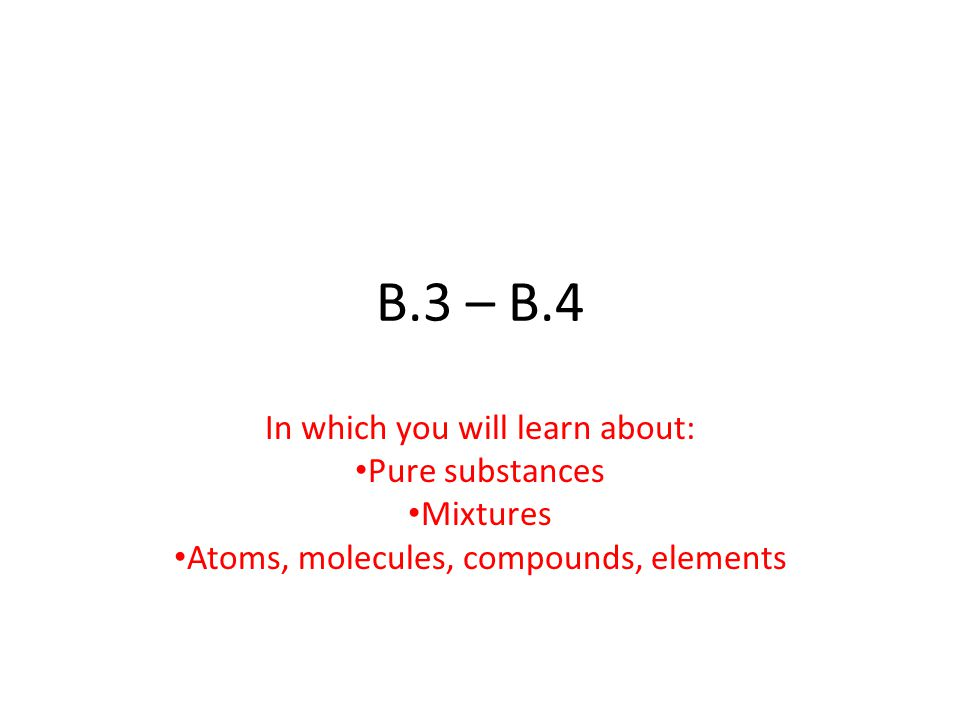 B.3 – B.4 In which you will learn about: Pure substances Mixtures Atoms, molecules, compounds, elements