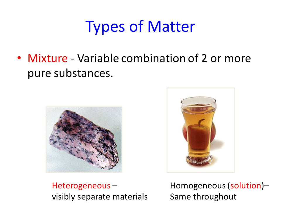 Types of Matter Mixture - Variable combination of 2 or more pure substances. Heterogeneous – visibly separate materials Homogeneous (solution)– Same t