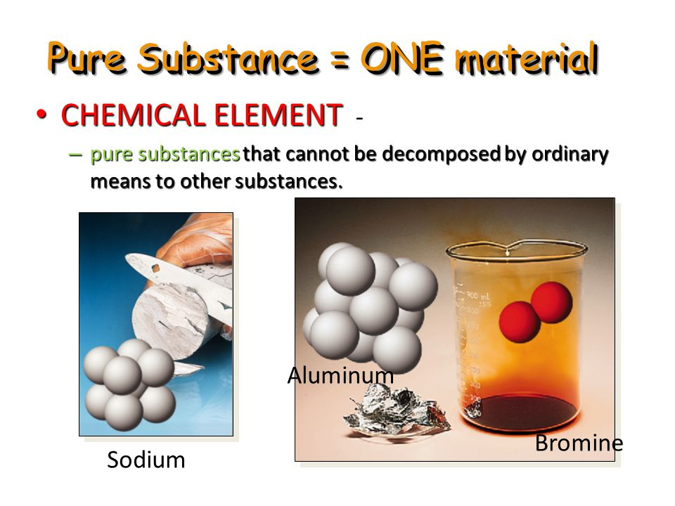 Pure Substance = ONE material CHEMICAL ELEMENT - CHEMICAL ELEMENT - – pure substances that cannot be decomposed by ordinary means to other substances.