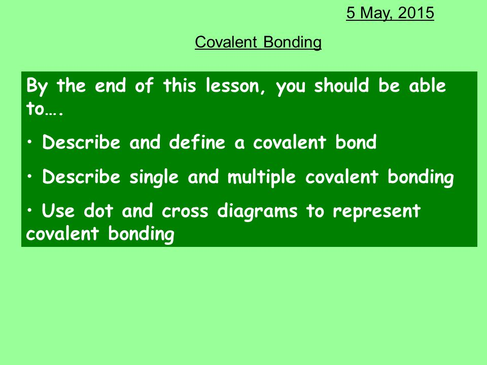 Covalent Bonding 5 May, 2015 By the end of this lesson, you should be able to…. Describe and define a covalent bond Describe single and multiple coval