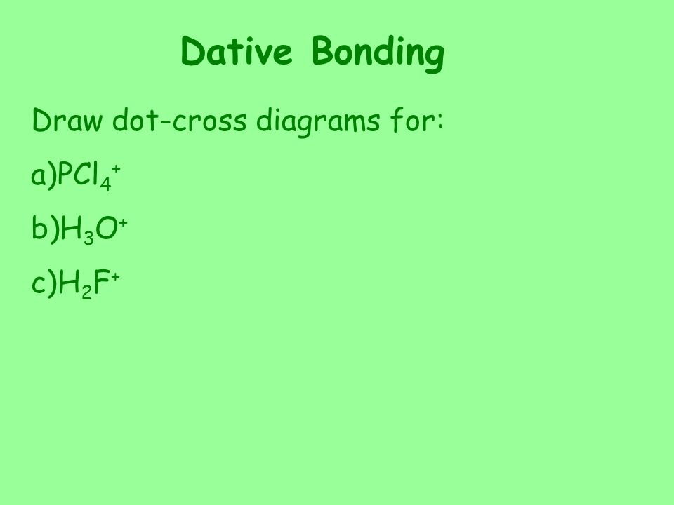 Dative Bonding Draw dot-cross diagrams for: a)PCl 4 + b)H 3 O + c)H 2 F +