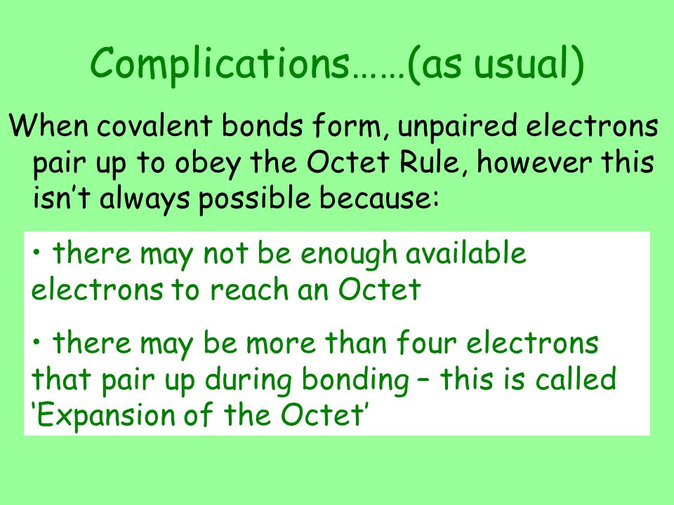 Complications……(as usual) When covalent bonds form, unpaired electrons pair up to obey the Octet Rule, however this isn't always possible because: the