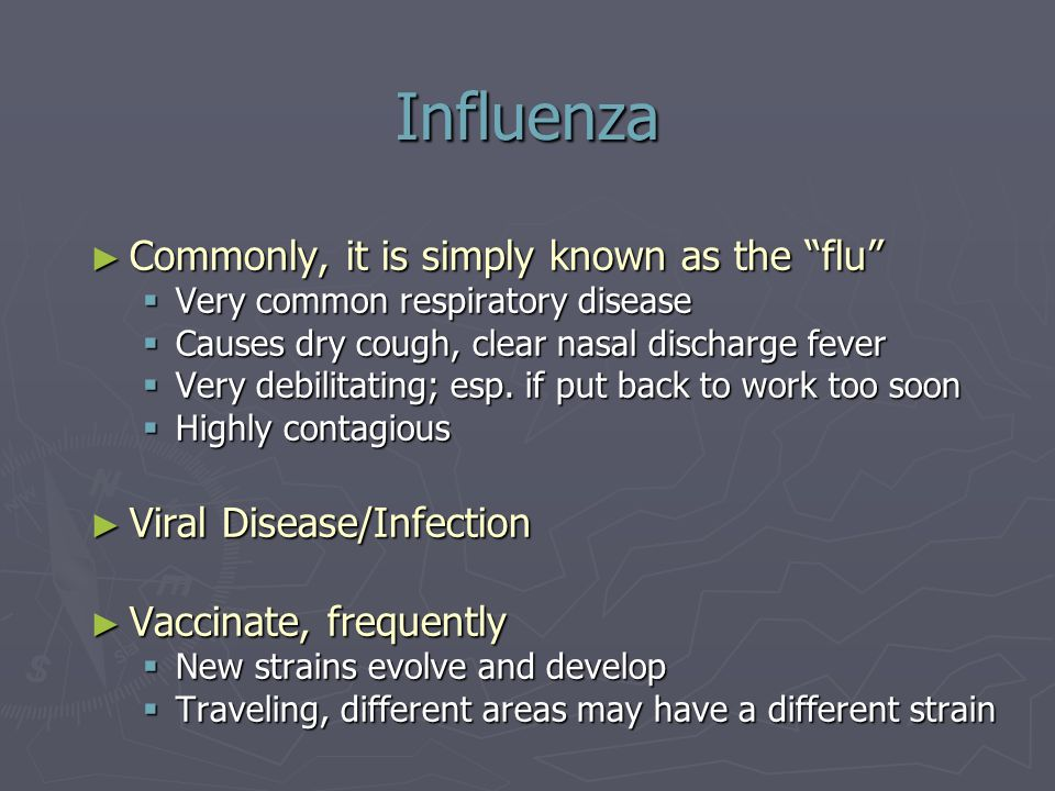 "Influenza ► Commonly, it is simply known as the ""flu""  Very common respiratory disease  Causes dry cough, clear nasal discharge fever  Very debilit"