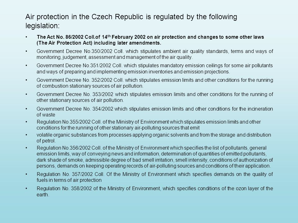 Air protection in the Czech Republic is regulated by the following legislation: The Act No. 86/2002 Coll.of 14 th February 2002 on air protection and