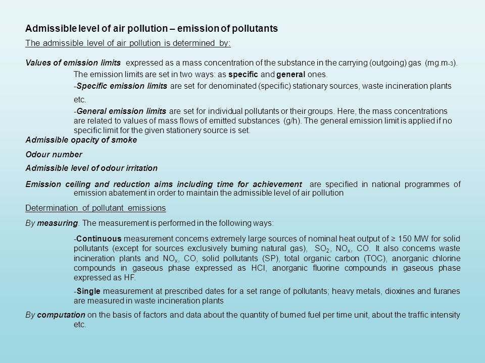 Admissible level of air pollution – emission of pollutants The admissible level of air pollution is determined by: Values of emission limits expressed as a mass concentration of the substance in the carrying (outgoing) gas (mg.m -3 ).